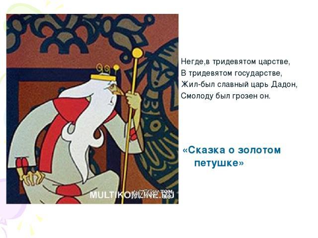 «Сказка о золотом петушке» Негде,в тридевятом царстве, В тридевятом государстве, Жил-был славный царь Дадон, Смолоду был грозен он.