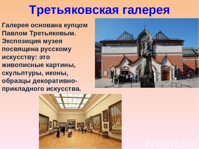 Третьяковская галерея Галерея основана купцом Павлом Третьяковым. Экспозиция музея посвящена русскому искусству: это живописные картины, скульптуры, иконы, образцы декоративно-прикладного искусства.