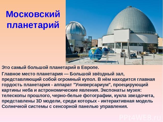 Московский планетарий Это самый большой планетарий в Европе. Главное место планетария — Большой звёздный зал, представляющий собой огромный купол. В нём находится главная гордость планетария - аппарат