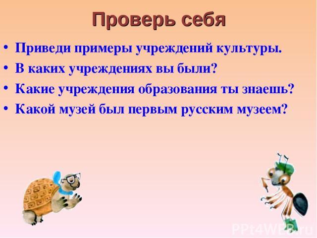 Проверь себя Приведи примеры учреждений культуры. В каких учреждениях вы были? Какие учреждения образования ты знаешь? Какой музей был первым русским музеем?
