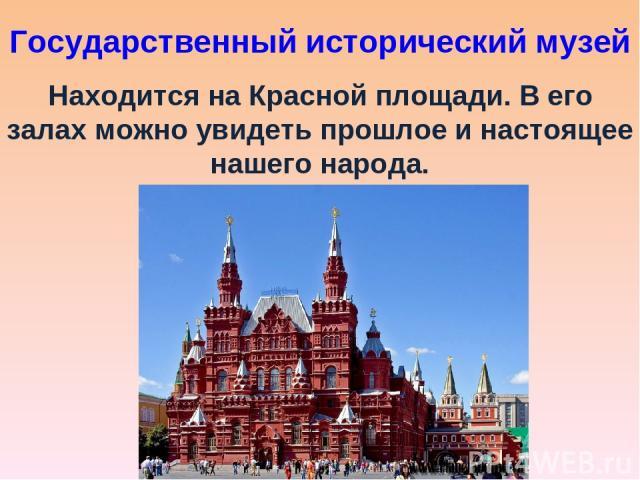 Государственный исторический музей Находится на Красной площади. В его залах можно увидеть прошлое и настоящее нашего народа.