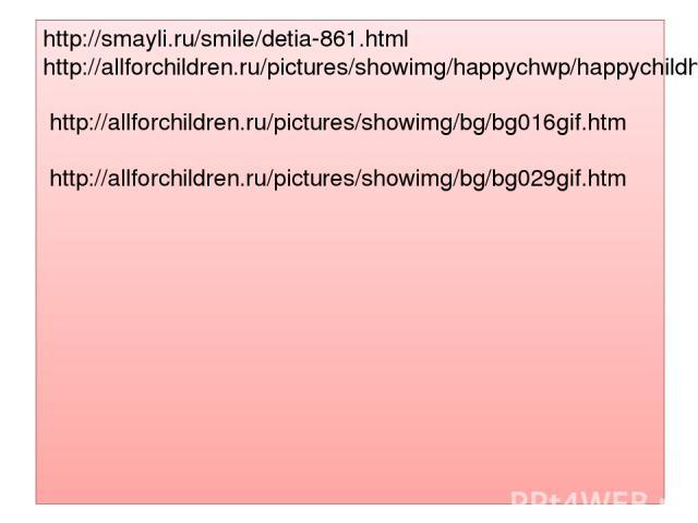 http://smayli.ru/smile/detia-861.html http://allforchildren.ru/pictures/showimg/happychwp/happychildhood42jpg.htm http://allforchildren.ru/pictures/showimg/bg/bg016gif.htm http://allforchildren.ru/pictures/showimg/bg/bg029gif.htm