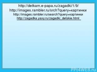 http://detkam.e-papa.ru/zagadki/1/9/ http://images.rambler.ru/srch?query=картинк