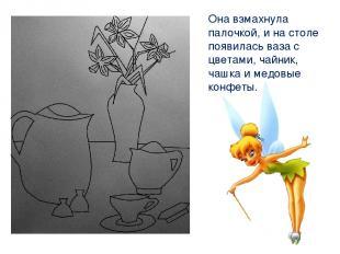 Она взмахнула палочкой, и на столе появилась ваза с цветами, чайник, чашка и мед