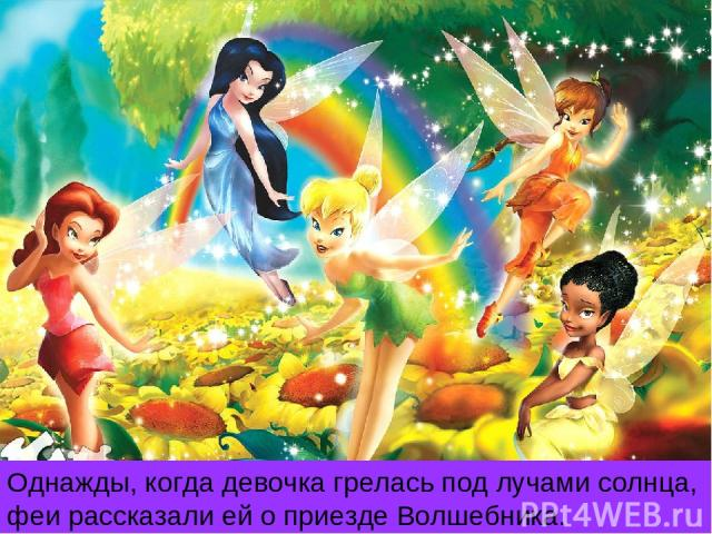 Однажды, когда девочка грелась под лучами солнца, феи рассказали ей о приезде Волшебника.