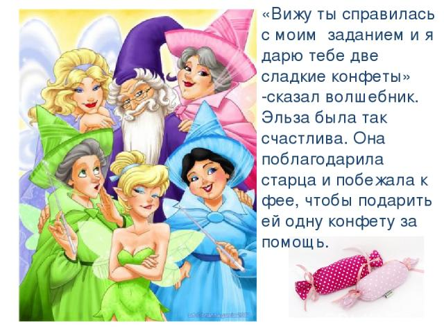 «Вижу ты справилась с моим заданием и я дарю тебе две сладкие конфеты» -сказал волшебник. Эльза была так счастлива. Она поблагодарила старца и побежала к фее, чтобы подарить ей одну конфету за помощь.