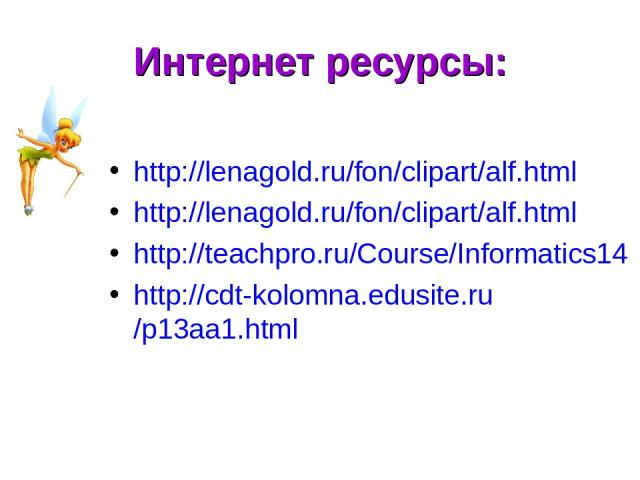 Интернет ресурсы: http://lenagold.ru/fon/clipart/alf.html http://lenagold.ru/fon/clipart/alf.html http://teachpro.ru/Course/Informatics14 http://cdt-kolomna.edusite.ru/p13aa1.html