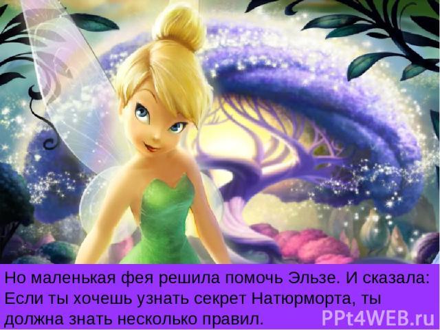 Но маленькая фея решила помочь Эльзе. И сказала: Если ты хочешь узнать секрет Натюрморта, ты должна знать несколько правил.
