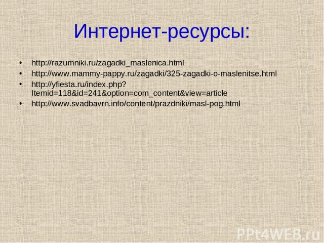 Интернет-ресурсы: http://razumniki.ru/zagadki_maslenica.html http://www.mammy-pappy.ru/zagadki/325-zagadki-o-maslenitse.html http://yfiesta.ru/index.php?Itemid=118&id=241&option=com_content&view=article http://www.svadbavrn.info/content/prazdniki/ma…