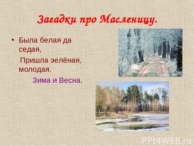 Загадки про Масленицу. Была белая да седая, Пришла эелёная, молодая. Зима и Весна.