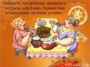Раньше те, кто побогаче, начинали в этот день печь блины. Первый блин отдали нищ