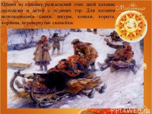 Одним из главных развлечений этих дней катание молодежи и детей с ледяных гор. Д