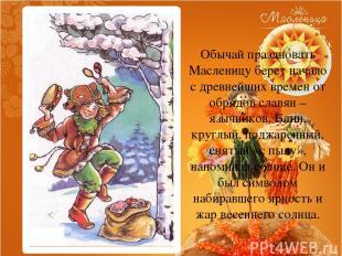 Обычай праздновать Масленицу берет начало с древнейших времен от обрядов славян