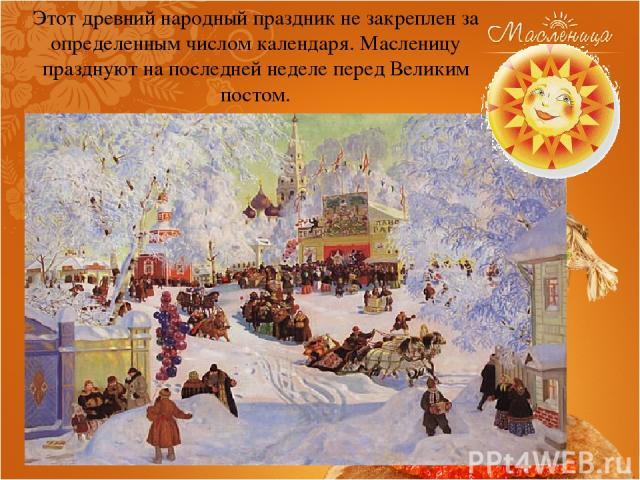 Этот древний народный праздник не закреплен за определенным числом календаря. Масленицу празднуют на последней неделе перед Великим постом.