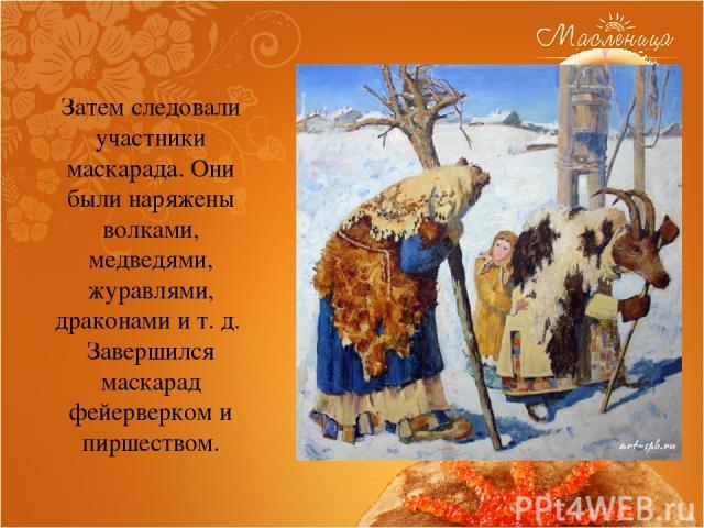 Затем следовали участники маскарада. Они были наряжены волками, медведями, журавлями, драконами и т. д. Завершился маскарад фейерверком и пиршеством.