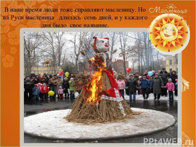 В наше время люди тоже справляют масленицу. Но на Руси масленица длилась семь дней, и у каждого дня было свое название.