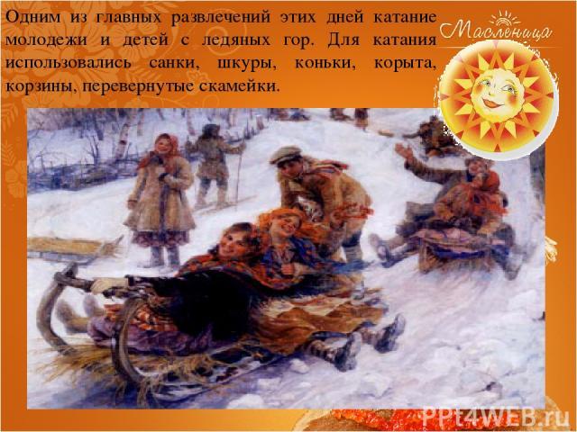 Одним из главных развлечений этих дней катание молодежи и детей с ледяных гор. Для катания использовались санки, шкуры, коньки, корыта, корзины, перевернутые скамейки.