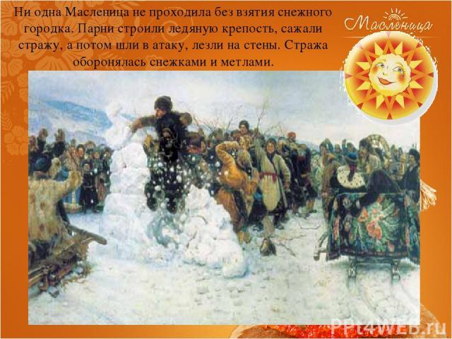 Ни одна Масленица не проходила без взятия снежного городка. Парни строили ледяную крепость, сажали стражу, а потом шли в атаку, лезли на стены. Стража оборонялась снежками и метлами.