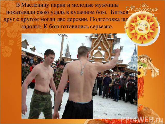В Масленицу парни и молодые мужчины показывали свою удаль в кулачном бою. Биться друг с другом могли две деревни. Подготовка шла задолго. К бою готовились серьезно.