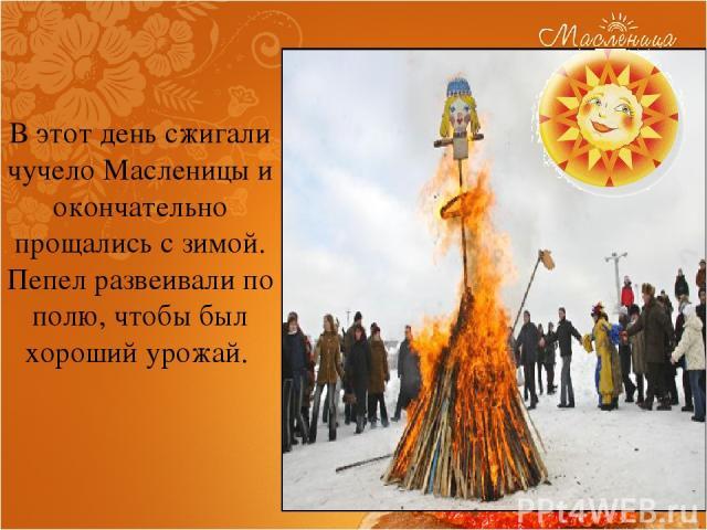 В этот день сжигали чучело Масленицы и окончательно прощались с зимой. Пепел развеивали по полю, чтобы был хороший урожай.