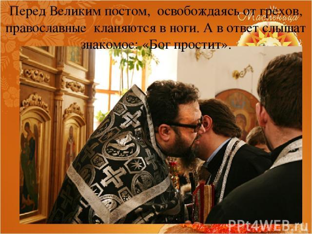 Перед Великим постом, освобождаясь от грехов, православные кланяются в ноги. А в ответ слышат знакомое: «Бог простит».