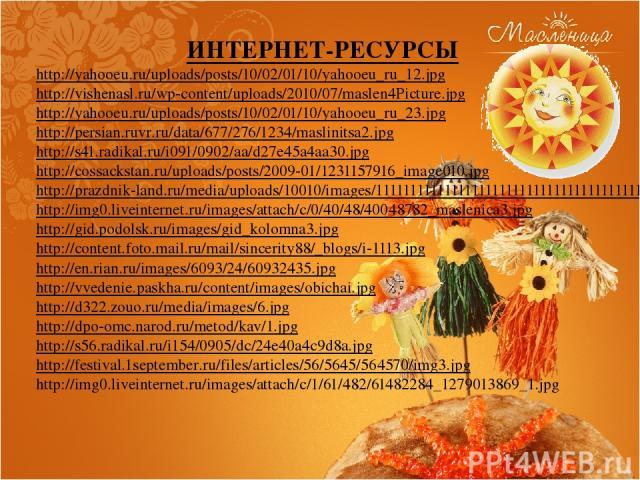 ИНТЕРНЕТ-РЕСУРСЫ http://yahooeu.ru/uploads/posts/10/02/01/10/yahooeu_ru_12.jpg http://vishenasl.ru/wp-content/uploads/2010/07/maslen4Picture.jpg http://yahooeu.ru/uploads/posts/10/02/01/10/yahooeu_ru_23.jpg http://persian.ruvr.ru/data/677/276/1234/m…