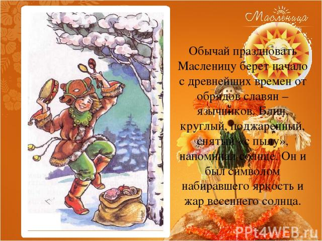 Обычай праздновать Масленицу берет начало с древнейших времен от обрядов славян – язычников. Блин, круглый, поджаренный, снятый «с пылу», напоминал солнце. Он и был символом набиравшего яркость и жар весеннего солнца.
