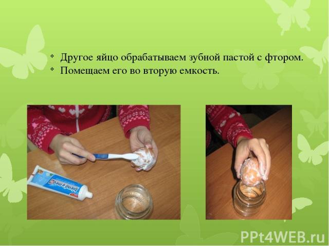 Другое яйцо обрабатываем зубной пастой с фтором. Помещаем его во вторую емкость.