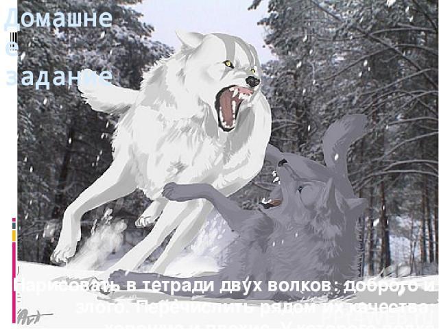 Домашнее задание Нарисовать в тетради двух волков: доброго и злого. Перечислить рядом их качества: хорошие и плохие. У которого волка наберётся большее количество качеств, тот и победит. Какой волк одержит верх в тебе?..