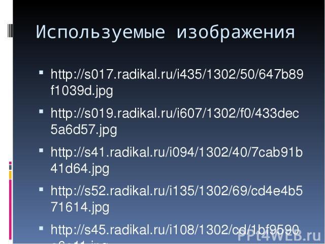 Используемые изображения http://s017.radikal.ru/i435/1302/50/647b89f1039d.jpg http://s019.radikal.ru/i607/1302/f0/433dec5a6d57.jpg http://s41.radikal.ru/i094/1302/40/7cab91b41d64.jpg http://s52.radikal.ru/i135/1302/69/cd4e4b571614.jpg http://s45.rad…
