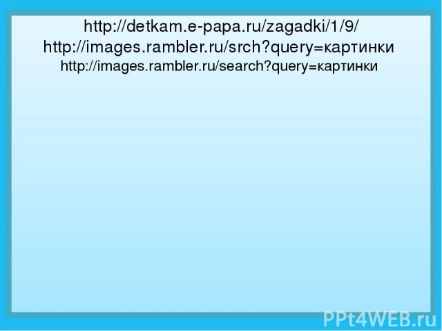 http://detkam.e-papa.ru/zagadki/1/9/ http://images.rambler.ru/srch?query=картинки http://images.rambler.ru/search?query=картинки