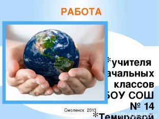 учителя начальных классов МБОУ СОШ № 14 Темировой Ирины Валерьевны РАБОТА Смолен