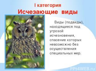 I категория Исчезающие виды Виды (подвиды), находящиеся под угрозой исчезновения