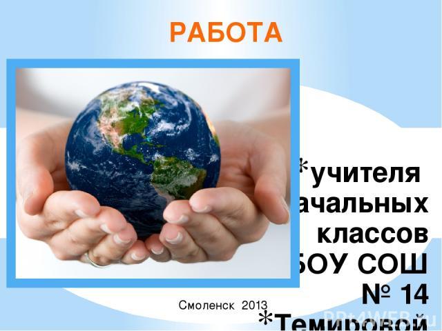 учителя начальных классов МБОУ СОШ № 14 Темировой Ирины Валерьевны РАБОТА Смоленск 2013