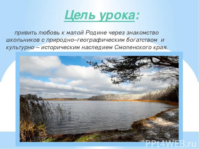 Цель урока: привить любовь к малой Родине через знакомство школьников с природно–географическим богатством и культурно – историческим наследием Смоленского края.