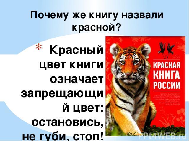 Красный цвет книги означает запрещающий цвет: остановись, не губи, стоп! Дальше так нельзя! Красный цвет – это сигнал тревоги и опасности, это сигнал SOS, который нам подают животные и растения, то есть книгу назвали именно так, чтобы привлечь внима…