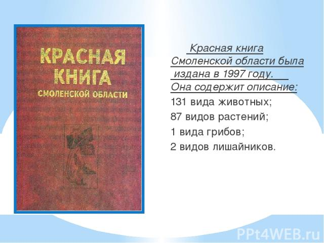 Красная книга Смоленской области была издана в 1997 году. Она содержит описание: 131 вида животных; 87 видов растений; 1 вида грибов; 2 видов лишайников.