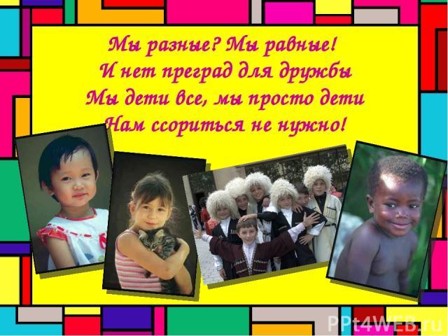 Мы разные? Мы равные! И нет преград для дружбы Мы дети все, мы просто дети Нам сcориться не нужно!