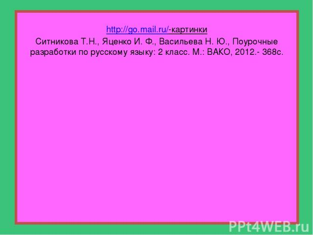 http://go.mail.ru/-картинки Ситникова Т.Н., Яценко И. Ф., Васильева Н. Ю., Поурочные разработки по русскому языку: 2 класс. М.: ВАКО, 2012.- 368с.