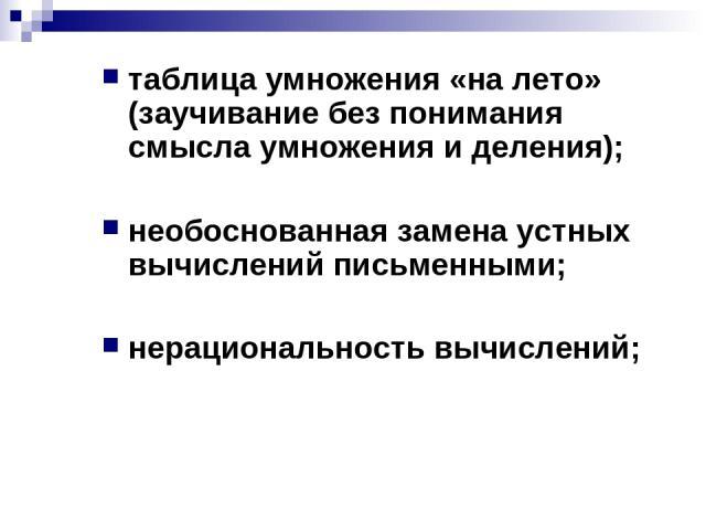 таблица умножения «на лето» (заучивание без понимания смысла умножения и деления); необоснованная замена устных вычислений письменными; нерациональность вычислений;
