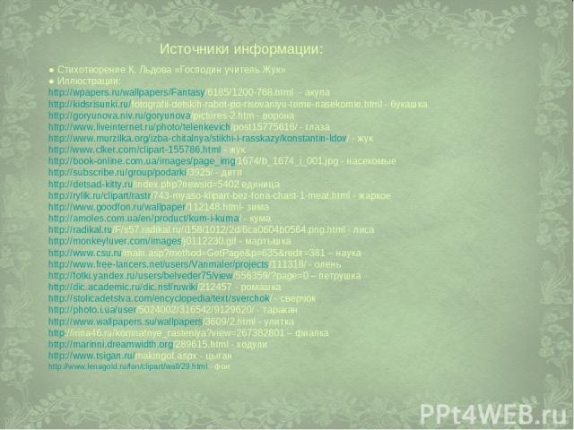 Источники информации: ● Стихотворение К. Льдова «Господин учитель Жук» ● Иллюстрации: http://wpapers.ru/wallpapers/Fantasy/6185/1200-768.html - акула http://kidsrisunki.ru/fotografii-detskih-rabot-po-risovaniyu-teme-nasekomie.html - букашка http://g…