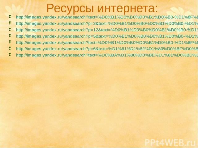 Ресурсы интернета: http://images.yandex.ru/yandsearch?text=%D0%B1%D0%B0%D0%B1%D0%B0-%D1%8F%D0%B3%D0%B0&img_url=s013.radikal.ru%2Fi323%2F1011%2Fc6%2F56a187cc47ae.jpg&pos=1&rpt=simage http://images.yandex.ru/yandsearch?p=3&text=%D0%B1%D0%B0%D0%B1%D0%B…