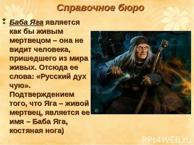 Баба Яга является как бы живым мертвецом – она не видит человека, пришедшего из мира живых. Отсюда ее слова: «Русский дух чую». Подтверждением того, что Яга – живой мертвец, является ее имя – Баба Яга, костяная нога) Справочное бюро