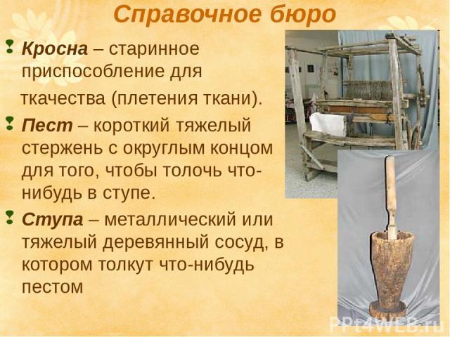 Справочное бюро Кросна – старинное приспособление для ткачества (плетения ткани). Пест – короткий тяжелый стержень с округлым концом для того, чтобы толочь что-нибудь в ступе. Ступа – металлический или тяжелый деревянный сосуд, в котором толкут что-…