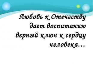 Любовь к Отечеству дает воспитанию верный ключ к сердцу человека… К.Д.Ушинский