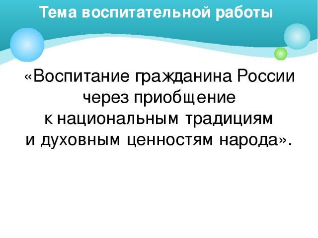 Тема воспитательной работы «Воспитание гражданина России через приобщение к национальным традициям и духовным ценностям народа».