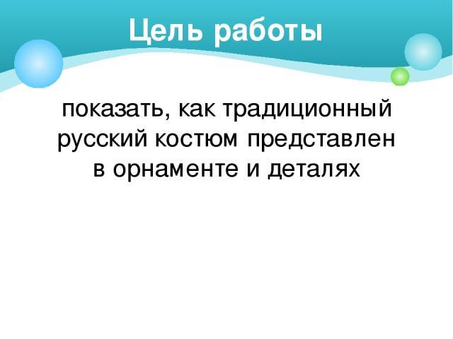 показать, как традиционный русский костюм представлен в орнаменте и деталях Цель работы