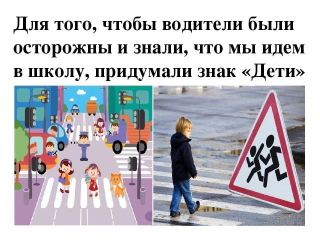 Для того, чтобы водители были осторожны и знали, что мы идем в школу, придумали знак «Дети»