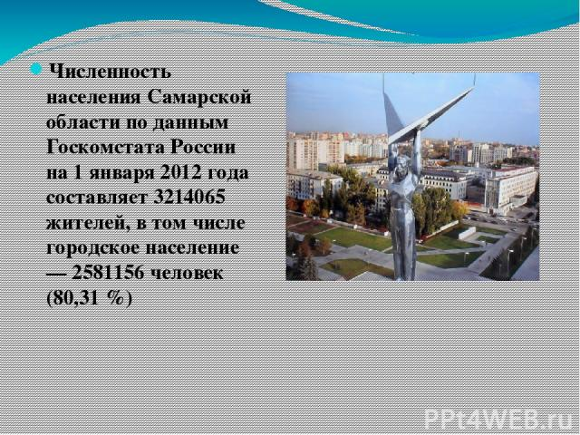 Численность населения Самарской области по данным Госкомстата России на 1 января 2012 года составляет 3214065 жителей, в том числе городское население — 2581156 человек (80,31 %)
