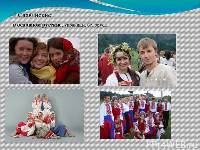 4.Славянские: в основном русские, украинцы, белорусы.